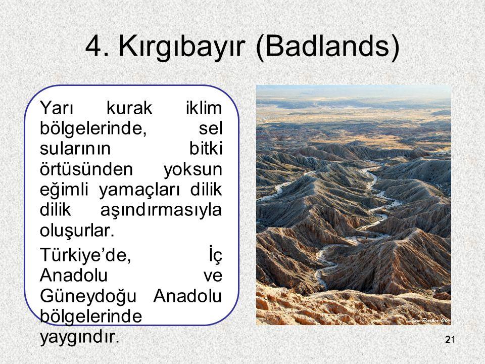 21 4. Kırgıbayır (Badlands) Yarı kurak iklim bölgelerinde, sel sularının bitki örtüsünden yoksun eğimli yamaçları dilik dilik aşındırmasıyla oluşurlar