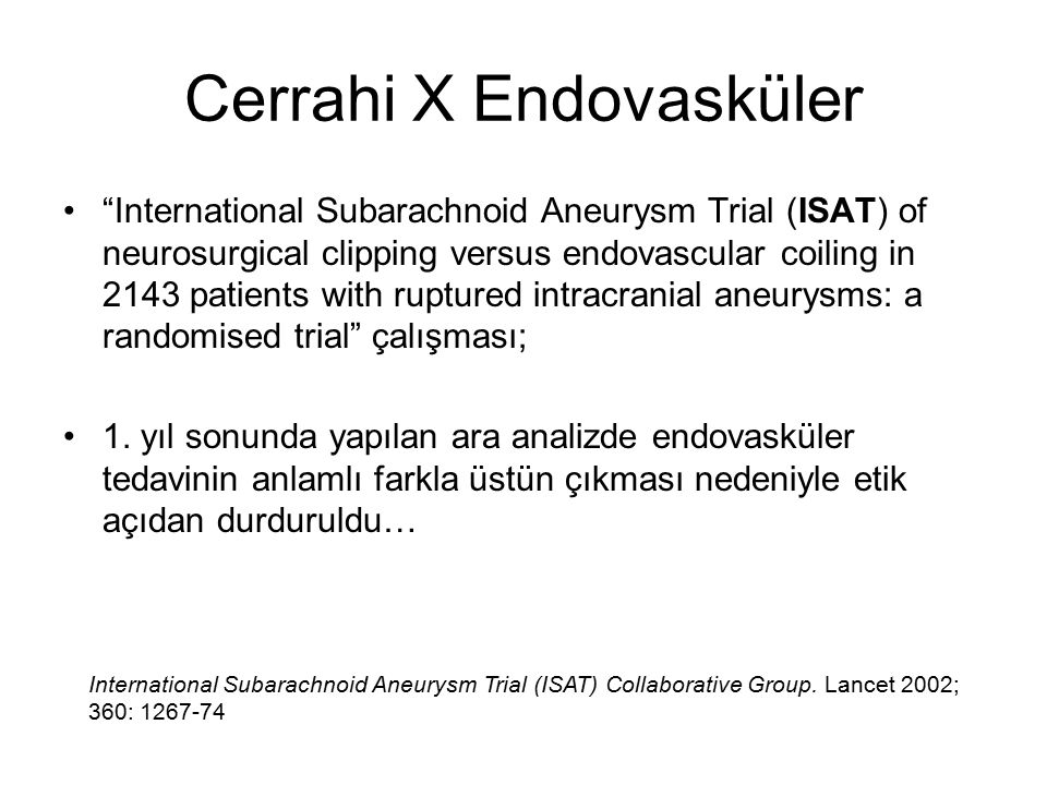 "Cerrahi X Endovasküler ""International Subarachnoid Aneurysm Trial (ISAT) of neurosurgical clipping versus endovascular coiling in 2143 patients with r"