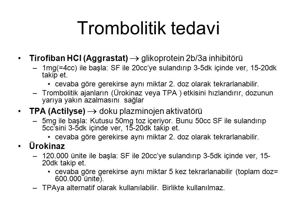 Trombolitik tedavi Tirofiban HCl (Aggrastat)  glikoprotein 2b/3a inhibitörü –1mg(=4cc) ile başla: SF ile 20cc'ye sulandırıp 3-5dk içinde ver, 15-20dk