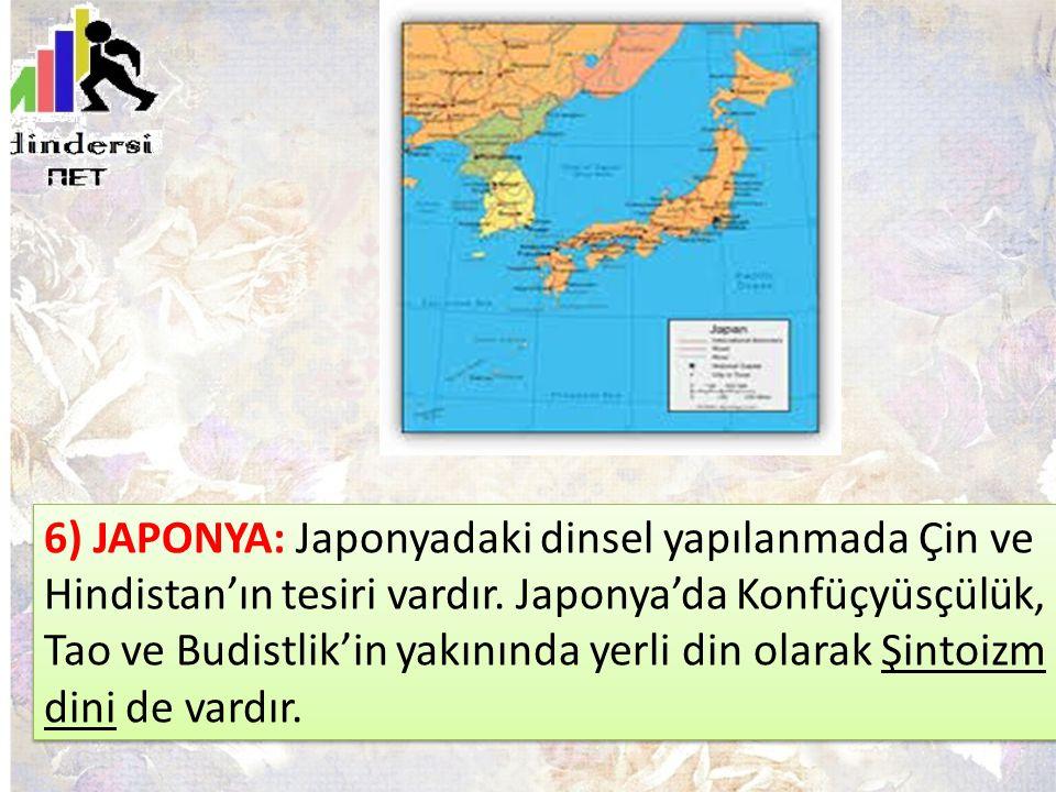 6) JAPONYA: Japonyadaki dinsel yapılanmada Çin ve Hindistan'ın tesiri vardır. Japonya'da Konfüçyüsçülük, Tao ve Budistlik'in yakınında yerli din olara