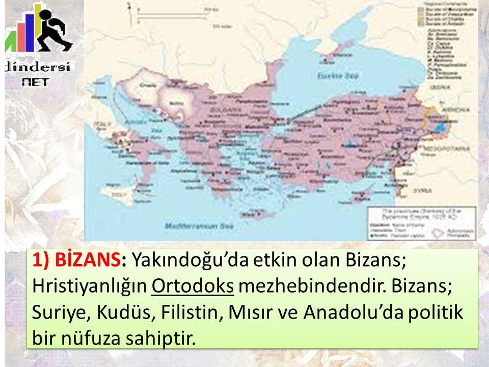 1) BİZANS: Yakındoğu'da etkin olan Bizans; Hristiyanlığın Ortodoks mezhebindendir. Bizans; Suriye, Kudüs, Filistin, Mısır ve Anadolu'da politik bir nü