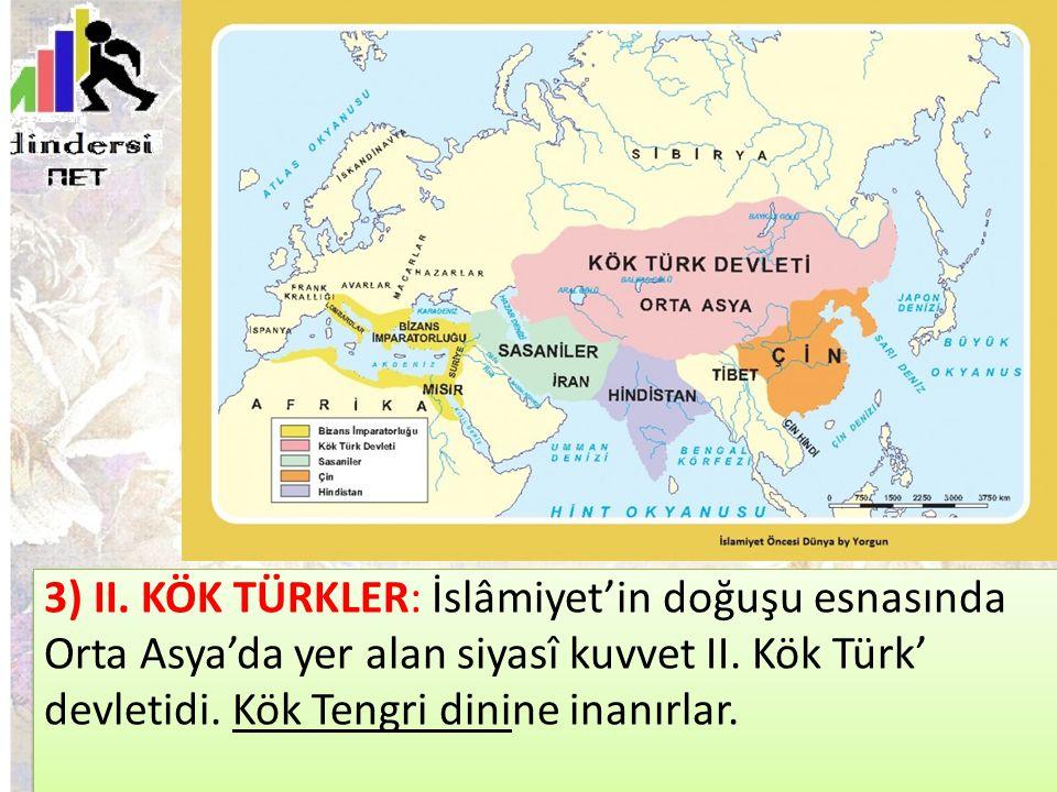 3) II. KÖK TÜRKLER: İslâmiyet'in doğuşu esnasında Orta Asya'da yer alan siyasî kuvvet II. Kök Türk' devletidi. Kök Tengri dinine inanırlar.
