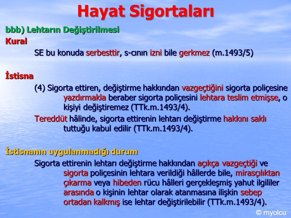 Hayat Sigortaları bbb) Lehtarın Değiştirilmesi Kural SE bu konuda serbesttir, s-cının izni bile gerkmez (m.1493/5) İstisna (4) Sigorta ettiren, değiştirme hakkından vazgeçtiğini sigorta poliçesine yazdırmakla beraber sigorta poliçesini lehtara teslim etmişse, o kişiyi değiştiremez (TTk.m.1493/4).