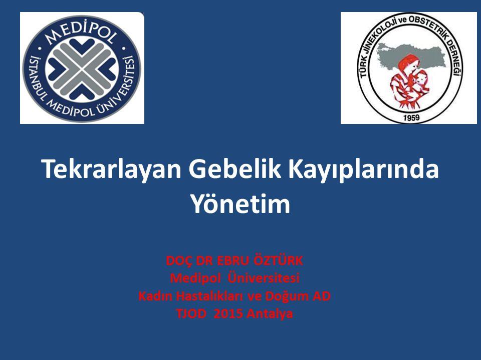Tekrarlayan Gebelik Kayıplarında Yönetim DOÇ DR EBRU ÖZTÜRK Medipol Üniversitesi Kadın Hastalıkları ve Doğum AD TJOD 2015 Antalya