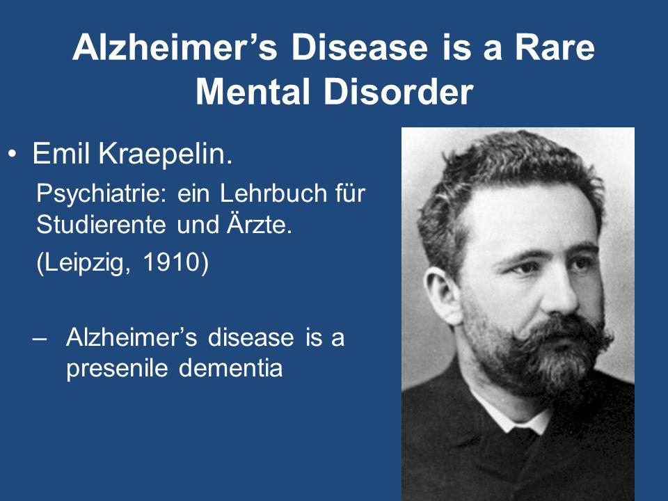 Alzheimer's Disease is a Rare Mental Disorder Emil Kraepelin. Psychiatrie: ein Lehrbuch für Studierente und Ärzte. (Leipzig, 1910) –Alzheimer's diseas