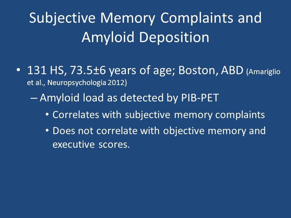 Subjective Memory Complaints and Amyloid Deposition 131 HS, 73.5±6 years of age; Boston, ABD (Amariglio et al., Neuropsychologia 2012) – Amyloid load as detected by PIB-PET Correlates with subjective memory complaints Does not correlate with objective memory and executive scores.