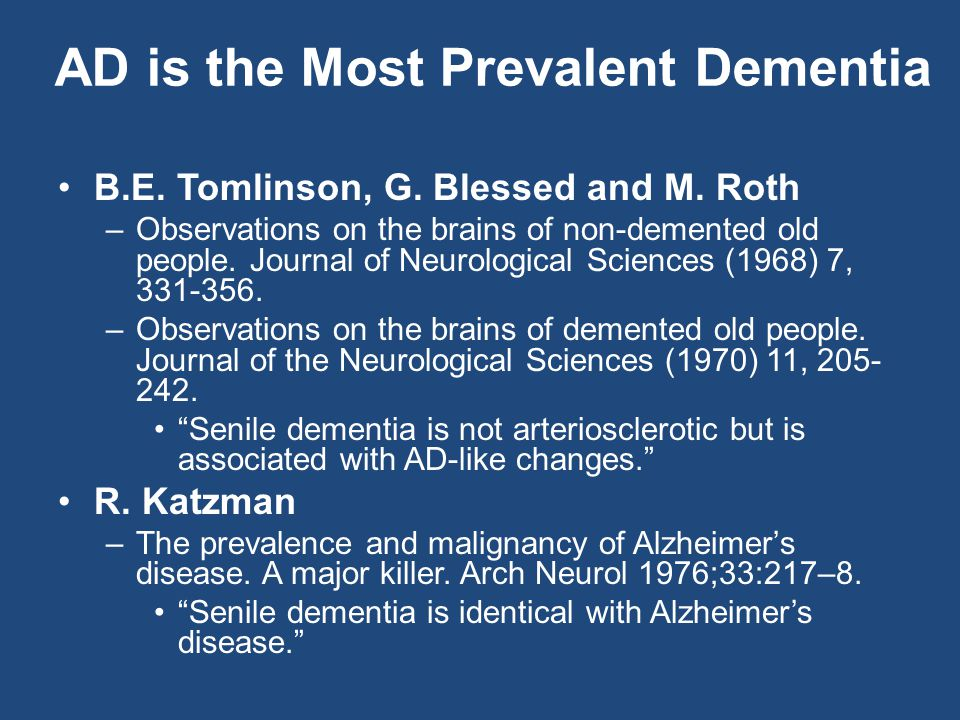 AD is the Most Prevalent Dementia B.E. Tomlinson, G. Blessed and M. Roth –Observations on the brains of non-demented old people. Journal of Neurologic