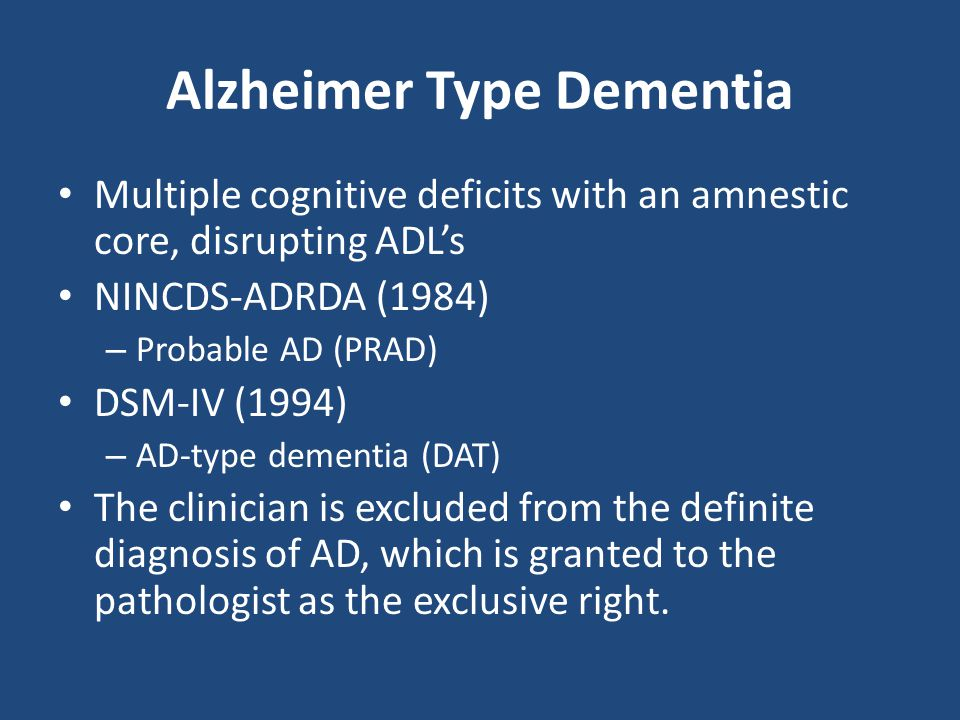 Alzheimer Type Dementia Multiple cognitive deficits with an amnestic core, disrupting ADL's NINCDS-ADRDA (1984) – Probable AD (PRAD) DSM-IV (1994) – A