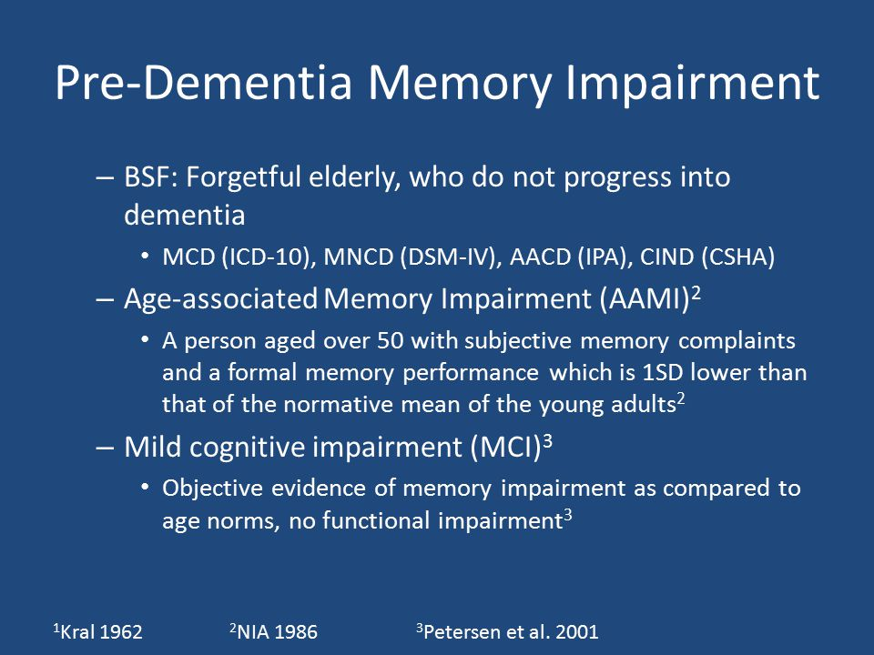 Pre-Dementia Memory Impairment – BSF: Forgetful elderly, who do not progress into dementia MCD (ICD-10), MNCD (DSM-IV), AACD (IPA), CIND (CSHA) – Age-