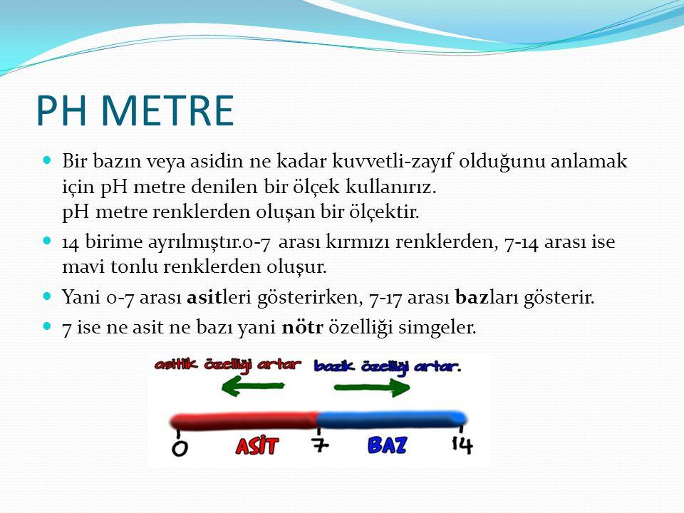 PH METRE Bir bazın veya asidin ne kadar kuvvetli-zayıf olduğunu anlamak için pH metre denilen bir ölçek kullanırız. pH metre renklerden oluşan bir ölç