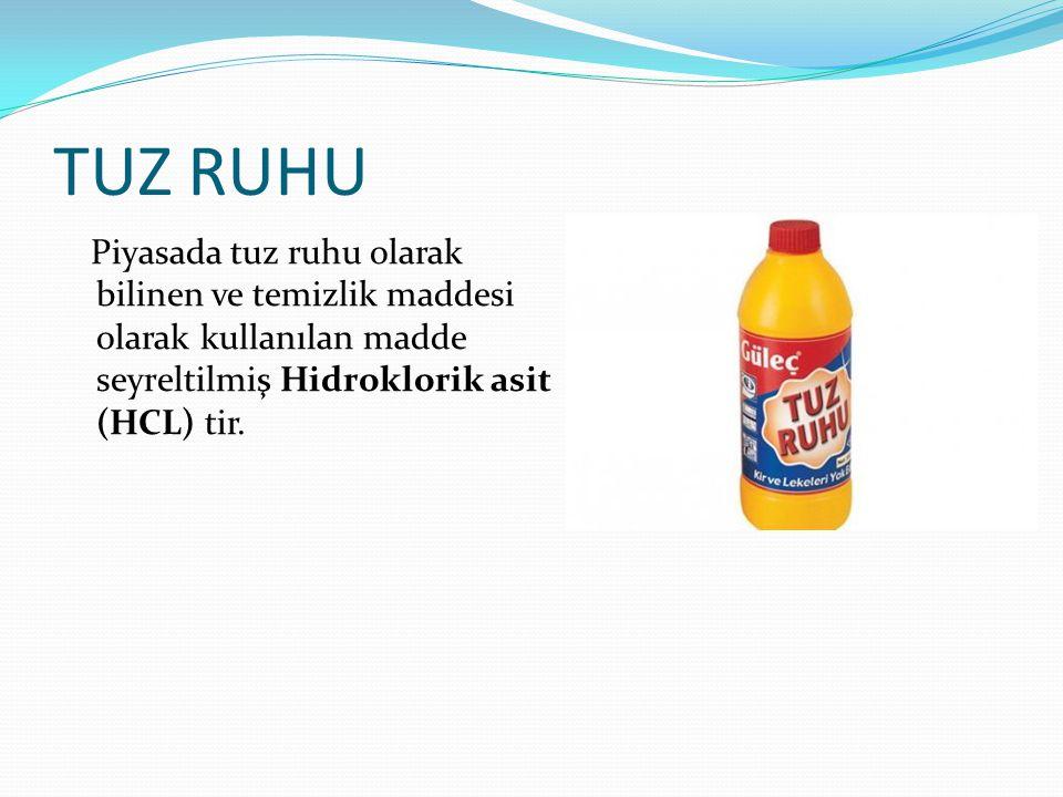 TUZ RUHU Piyasada tuz ruhu olarak bilinen ve temizlik maddesi olarak kullanılan madde seyreltilmiş Hidroklorik asit (HCL) tir.