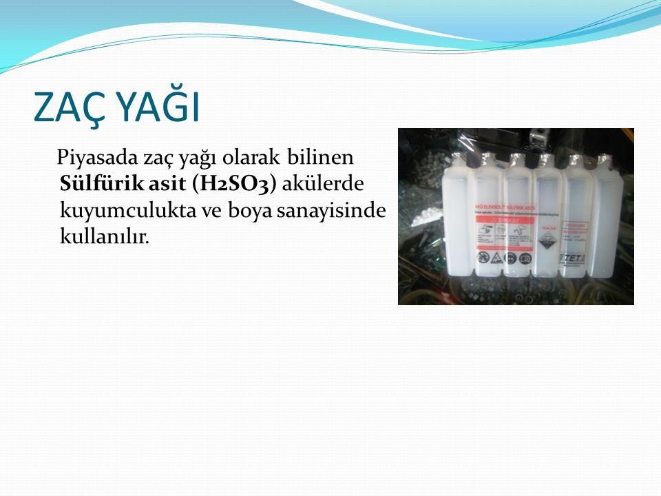 ZAÇ YAĞI Piyasada zaç yağı olarak bilinen Sülfürik asit (H2SO3) akülerde kuyumculukta ve boya sanayisinde kullanılır.