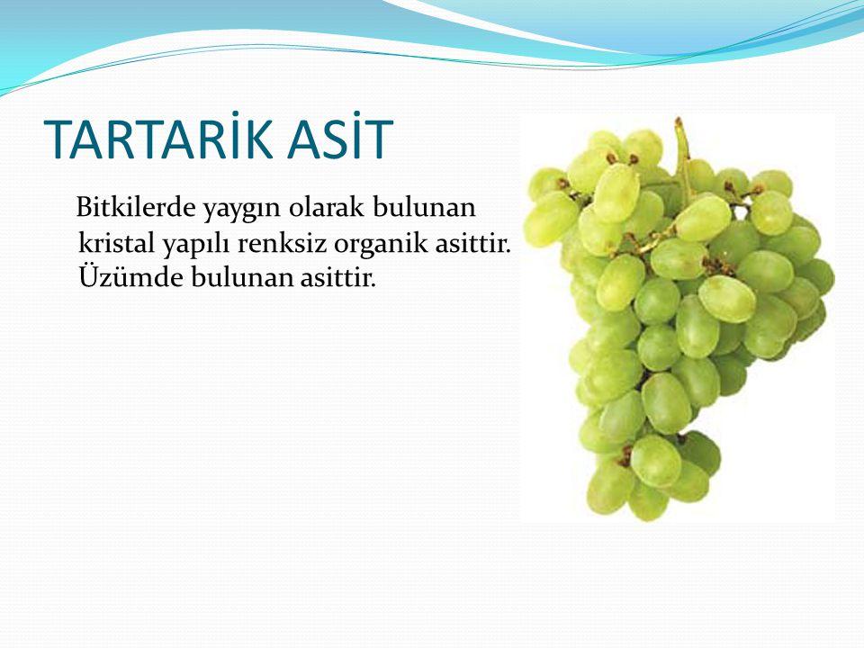 TARTARİK ASİT Bitkilerde yaygın olarak bulunan kristal yapılı renksiz organik asittir. Üzümde bulunan asittir.