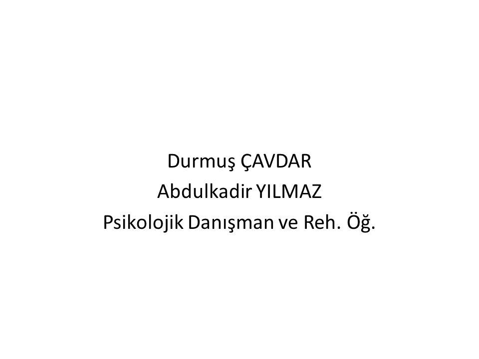 Durmuş ÇAVDAR Abdulkadir YILMAZ Psikolojik Danışman ve Reh. Öğ.