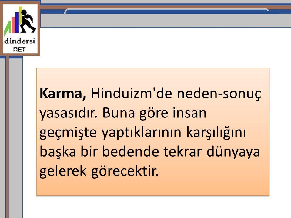 Karma, Hinduizm'de neden-sonuç yasasıdır. Buna göre insan geçmişte yaptıklarının karşılığını başka bir bedende tekrar dünyaya gelerek görecektir.