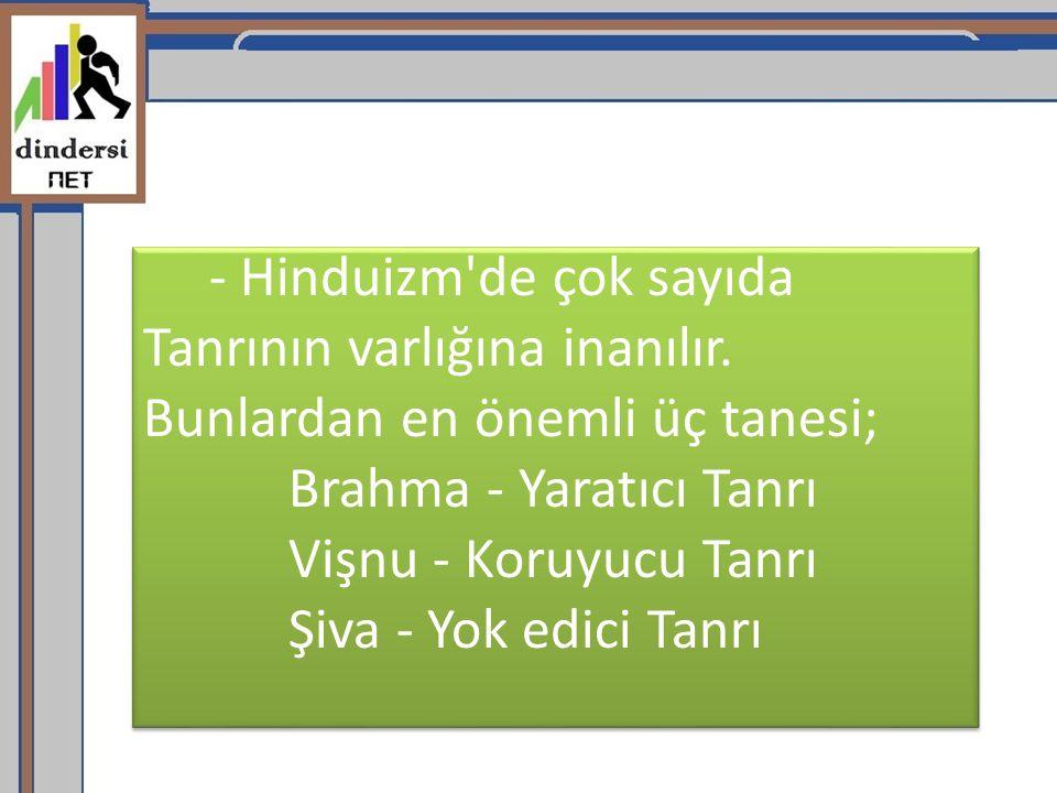 - Hinduizm'de çok sayıda Tanrının varlığına inanılır. Bunlardan en önemli üç tanesi; Brahma - Yaratıcı Tanrı Vişnu - Koruyucu Tanrı Şiva - Yok edici T