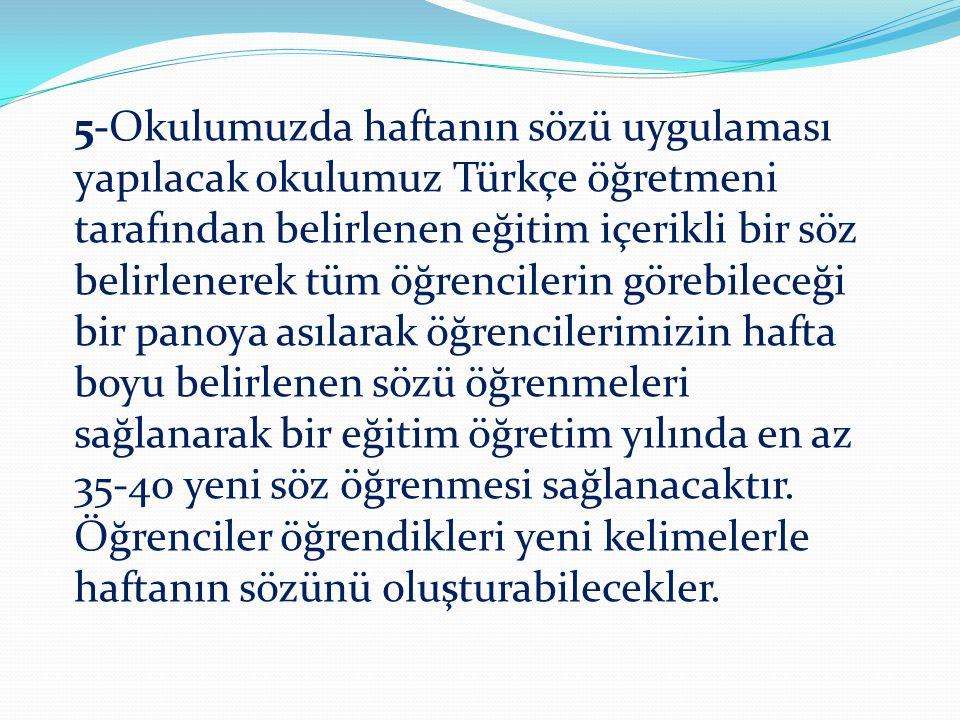 5-Okulumuzda haftanın sözü uygulaması yapılacak okulumuz Türkçe öğretmeni tarafından belirlenen eğitim içerikli bir söz belirlenerek tüm öğrencilerin
