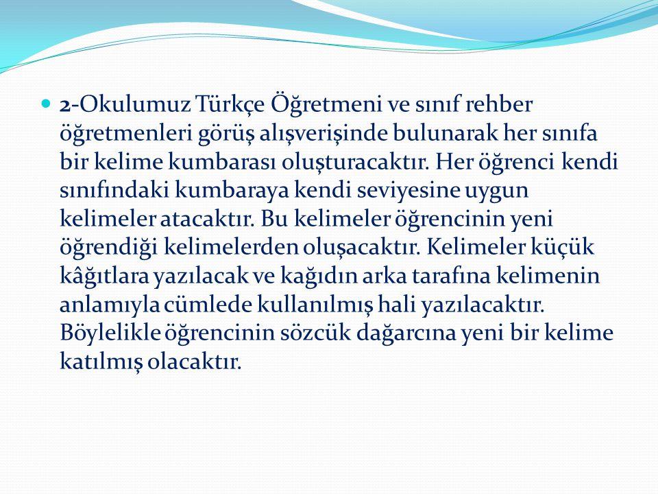 2-Okulumuz Türkçe Öğretmeni ve sınıf rehber öğretmenleri görüş alışverişinde bulunarak her sınıfa bir kelime kumbarası oluşturacaktır. Her öğrenci ken