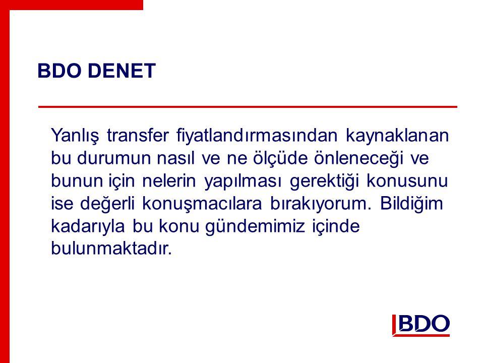 BDO DENET Yanlış transfer fiyatlandırmasından kaynaklanan bu durumun nasıl ve ne ölçüde önleneceği ve bunun için nelerin yapılması gerektiği konusunu ise değerli konuşmacılara bırakıyorum.