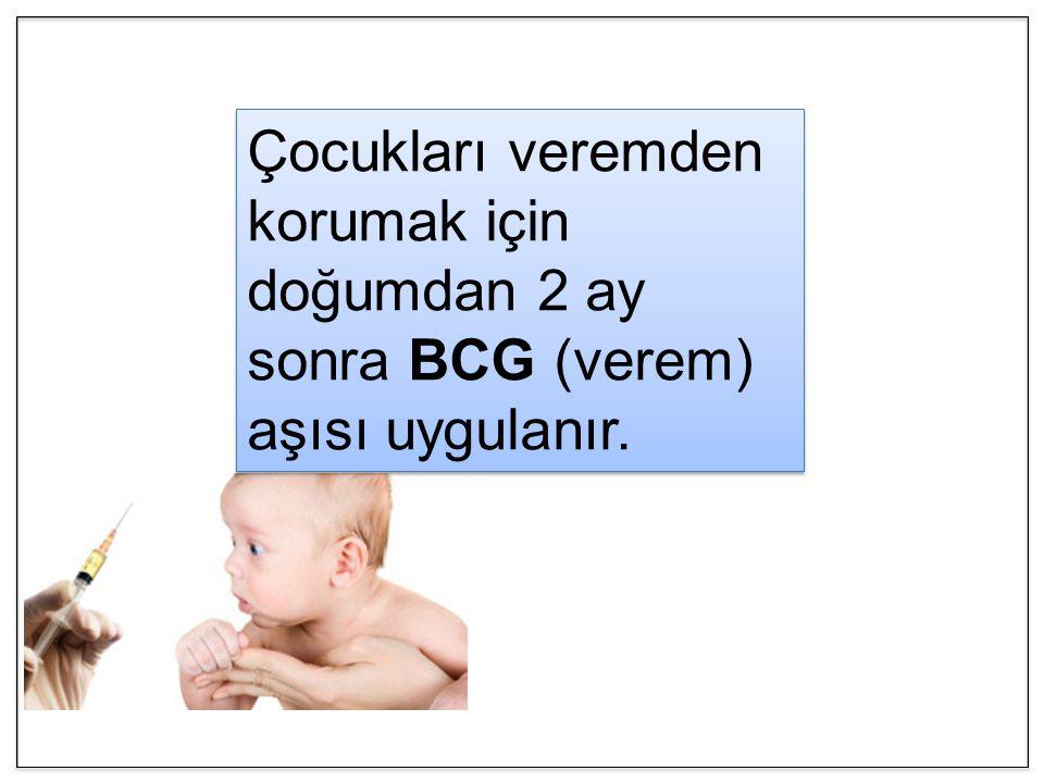 Çocukları veremden korumak için doğumdan 2 ay sonra BCG (verem) aşısı uygulanır.