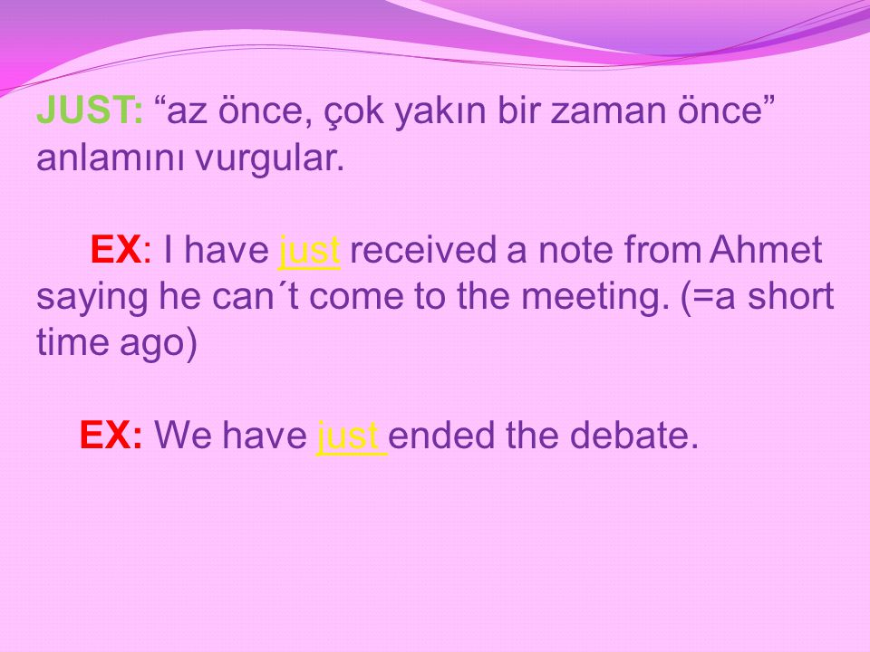 "JUST: ""az önce, çok yakın bir zaman önce"" anlamını vurgular. EX: I have just received a note from Ahmet saying he can´t come to the meeting. (=a short"
