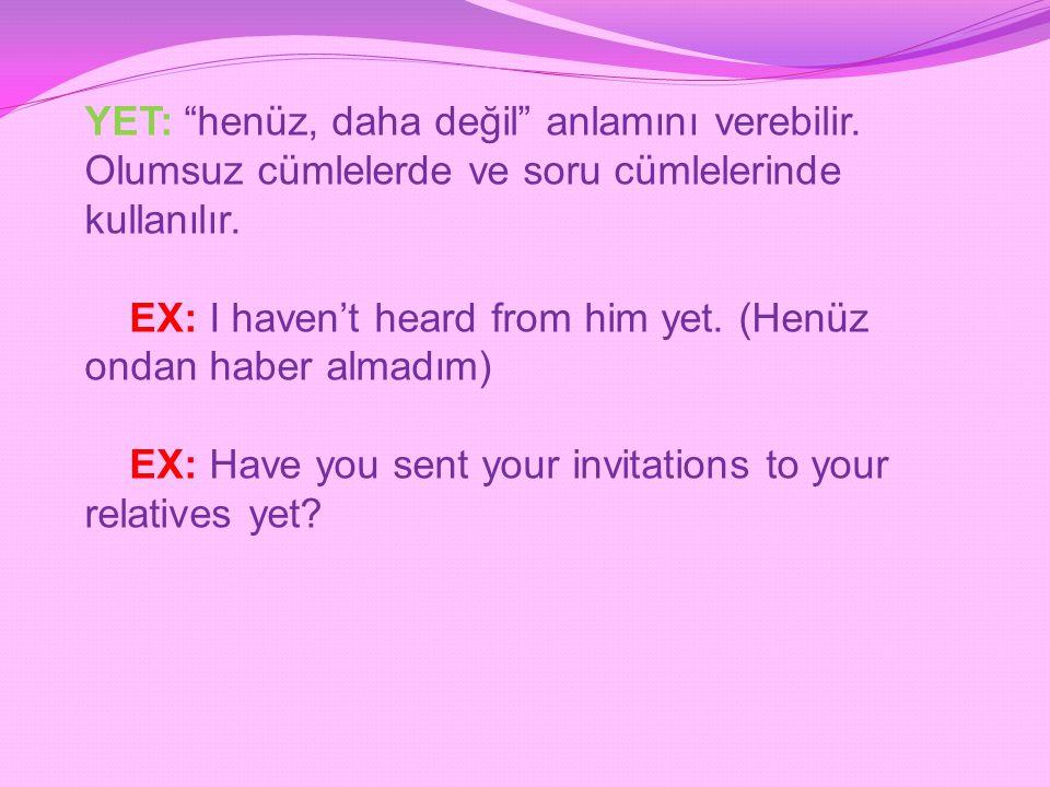 """YET: """"henüz, daha değil"""" anlamını verebilir. Olumsuz cümlelerde ve soru cümlelerinde kullanılır. EX: I haven't heard from him yet. (Henüz ondan haber"""