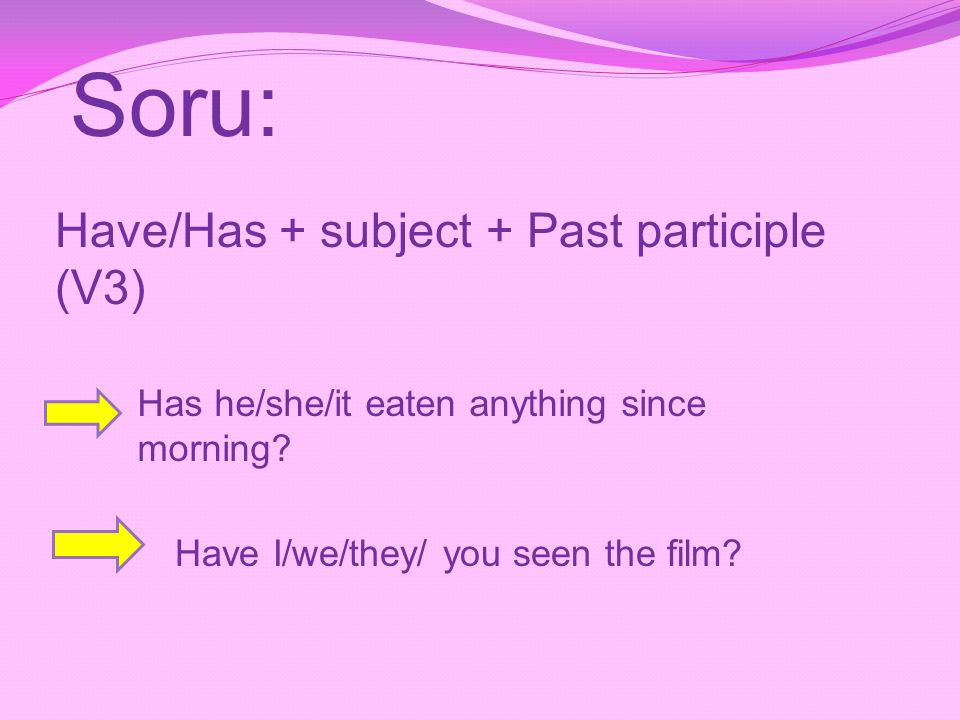 Soru: Have/Has + subject + Past participle (V3) Has he/she/it eaten anything since morning? Have I/we/they/ you seen the film?
