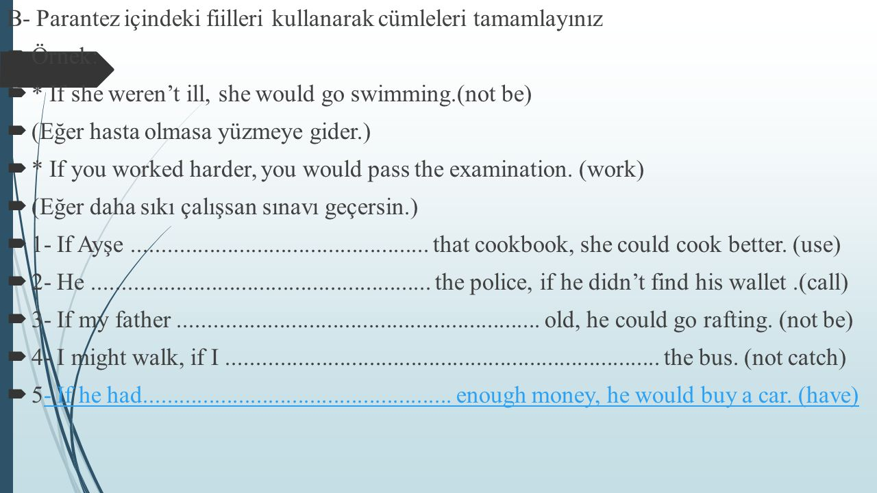 B- Parantez içindeki fiilleri kullanarak cümleleri tamamlayınız  Örnek:  * If she weren't ill, she would go swimming.(not be)  (Eğer hasta olmasa y