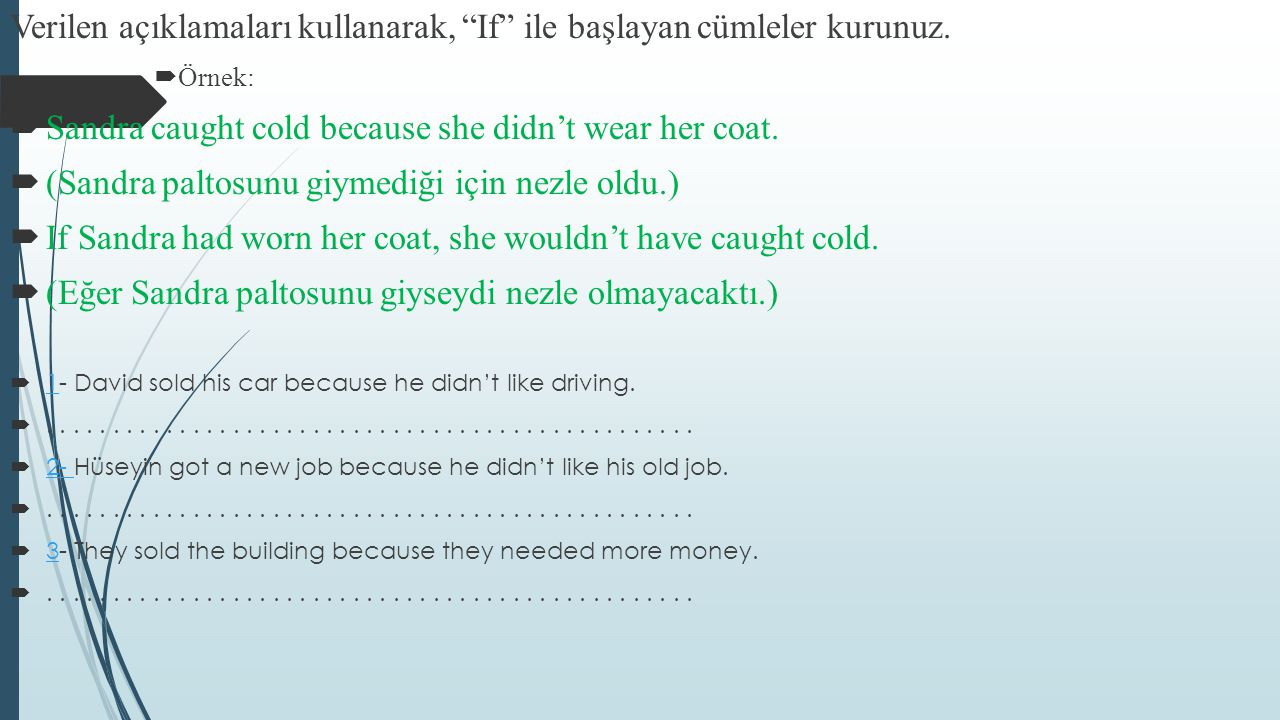 "Verilen açıklamaları kullanarak, ""If"" ile başlayan cümleler kurunuz.  Örnek:  Sandra caught cold because she didn't wear her coat.  (Sandra paltosu"