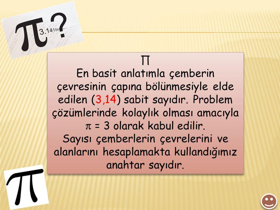 ∏ En basit anlatımla çemberin çevresinin çapına bölünmesiyle elde edilen (3,14) sabit sayıdır. Problem çözümlerinde kolaylık olması amacıyla  = 3 ola