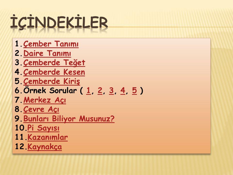 1.Çember TanımıÇember Tanımı 2.Daire TanımıDaire Tanımı 3.Çemberde TeğetÇemberde Teğet 4.Çemberde KesenÇemberde Kesen 5.Çemberde KirişÇemberde Kiriş 6.Örnek Sorular ( 1, 2, 3, 4, 5 )12345 7.Merkez AçıMerkez Açı 8.Çevre AçıÇevre Açı 9.Bunları Biliyor Musunuz?Bunları Biliyor Musunuz.