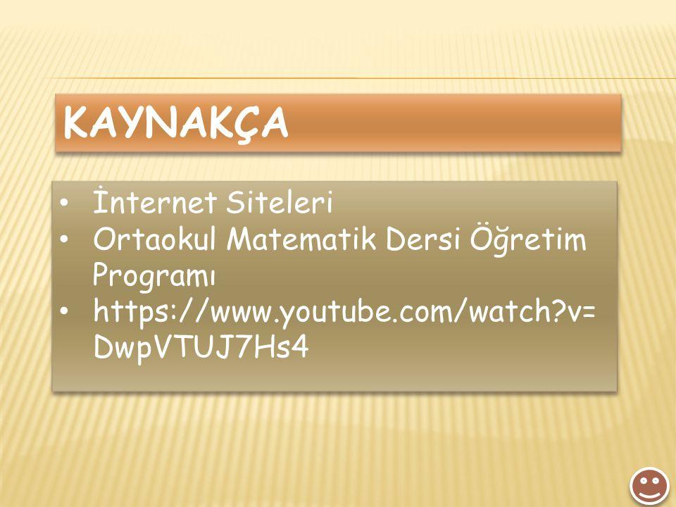 KAYNAKÇA İnternet Siteleri Ortaokul Matematik Dersi Öğretim Programı https://www.youtube.com/watch?v= DwpVTUJ7Hs4 İnternet Siteleri Ortaokul Matematik