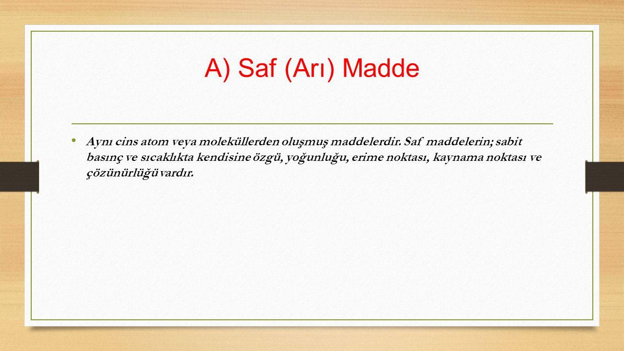 A) Saf (Arı) Madde Aynı cins atom veya moleküllerden oluşmuş maddelerdir. Saf maddelerin; sabit basınç ve sıcaklıkta kendisine özgü, yoğunluğu, erime
