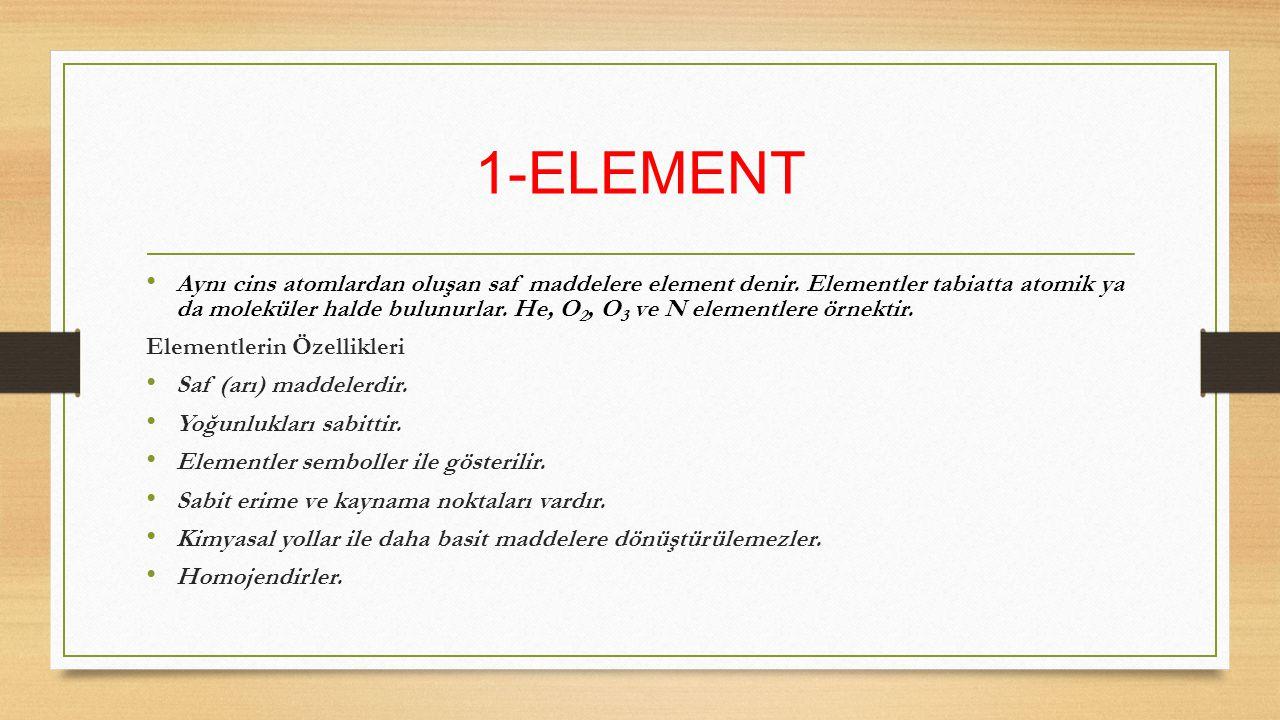 1-ELEMENT Aynı cins atomlardan oluşan saf maddelere element denir. Elementler tabiatta atomik ya da moleküler halde bulunurlar. He, O 2, O 3 ve N elem