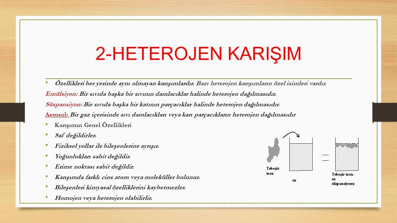 2-HETEROJEN KARIŞIM Özellikleri her yerinde aynı olmayan karışımlardır. Bazı heterojen karışımların özel isimleri vardır. Emülsiyon: Bir sıvıda başka