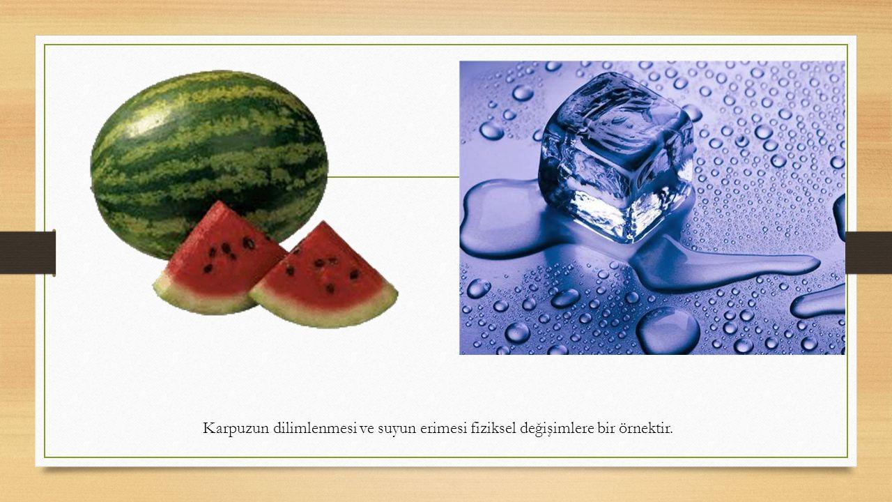 Karpuzun dilimlenmesi ve suyun erimesi fiziksel değişimlere bir örnektir.