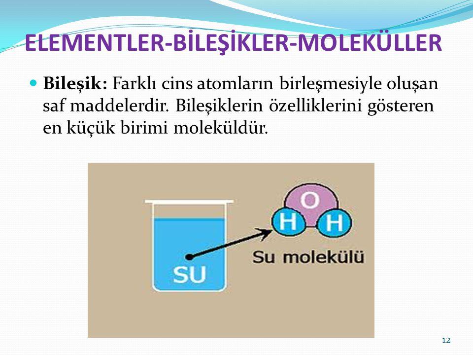 ELEMENTLER-BİLEŞİKLER-MOLEKÜLLER Bileşik: Farklı cins atomların birleşmesiyle oluşan saf maddelerdir. Bileşiklerin özelliklerini gösteren en küçük bir
