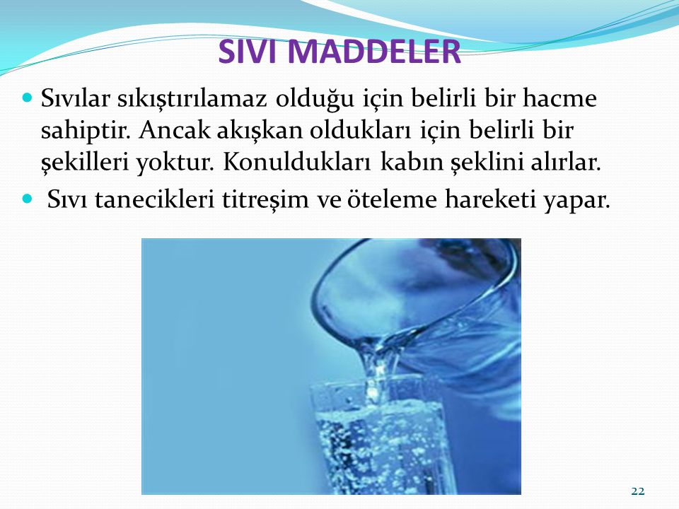 SIVI MADDELER Sıvılar sıkıştırılamaz olduğu için belirli bir hacme sahiptir. Ancak akışkan oldukları için belirli bir şekilleri yoktur. Konuldukları k