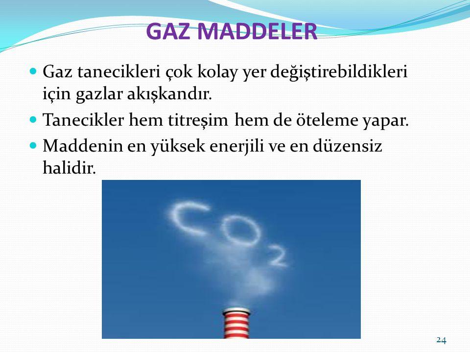 GAZ MADDELER Gaz tanecikleri çok kolay yer değiştirebildikleri için gazlar akışkandır. Tanecikler hem titreşim hem de öteleme yapar. Maddenin en yükse