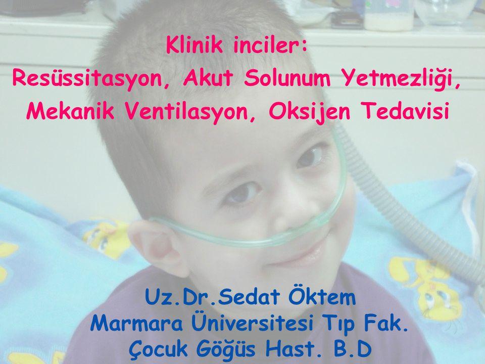 Uz.Dr.Sedat Öktem Marmara Üniversitesi Tıp Fak. Çocuk Göğüs Hast. B.D Klinik inciler: Resüssitasyon, Akut Solunum Yetmezliği, Mekanik Ventilasyon, Oks