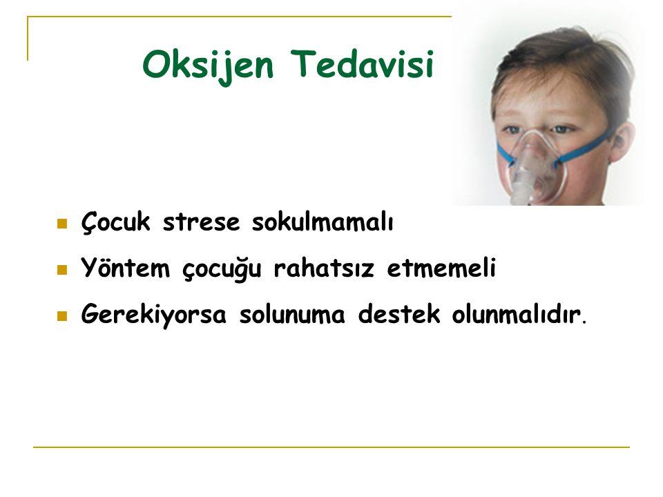 Oksijen Tedavisi Çocuk strese sokulmamalı Yöntem çocuğu rahatsız etmemeli Gerekiyorsa solunuma destek olunmalıdır.