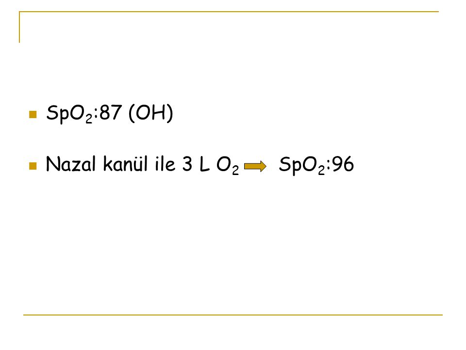 SpO 2 :87 (OH) Nazal kanül ile 3 L O 2 SpO 2 :96