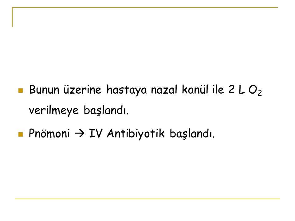 Bunun üzerine hastaya nazal kanül ile 2 L O 2 verilmeye başlandı. Pnömoni  IV Antibiyotik başlandı.