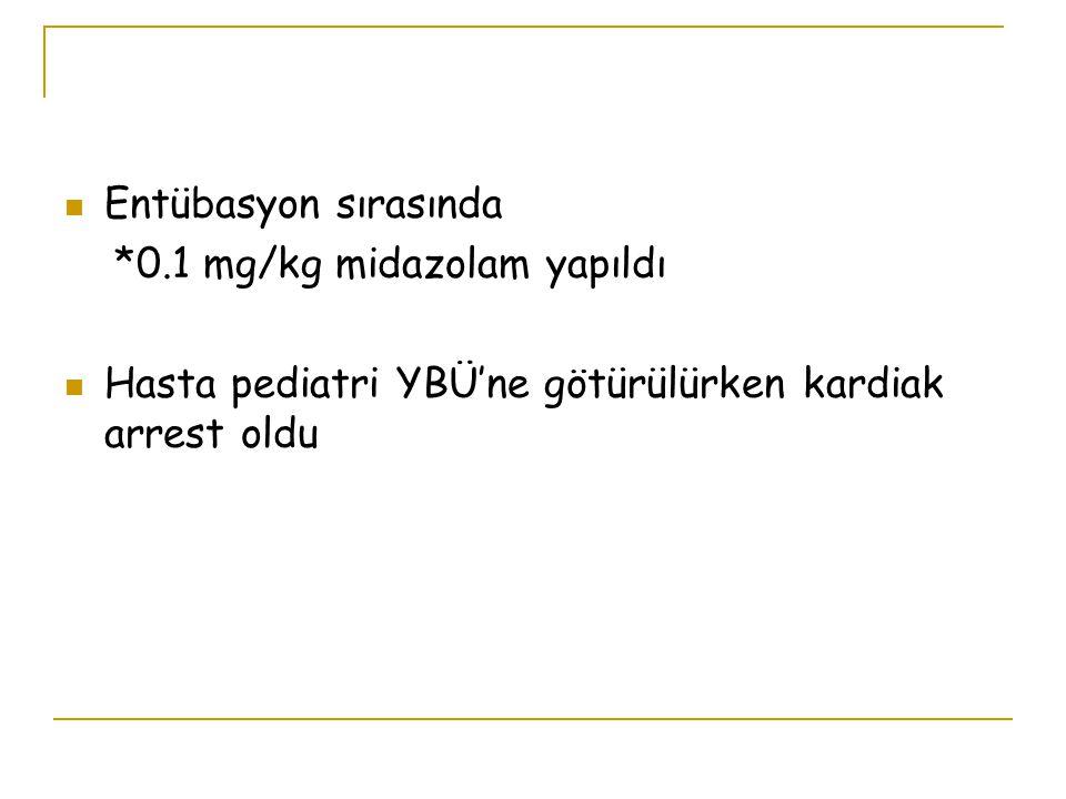 Entübasyon sırasında *0.1 mg/kg midazolam yapıldı Hasta pediatri YBÜ'ne götürülürken kardiak arrest oldu