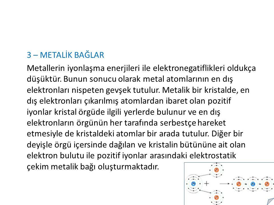3 – METALİK BAĞLAR Metallerin iyonlaşma enerjileri ile elektronegatiflikleri oldukça düşüktür.
