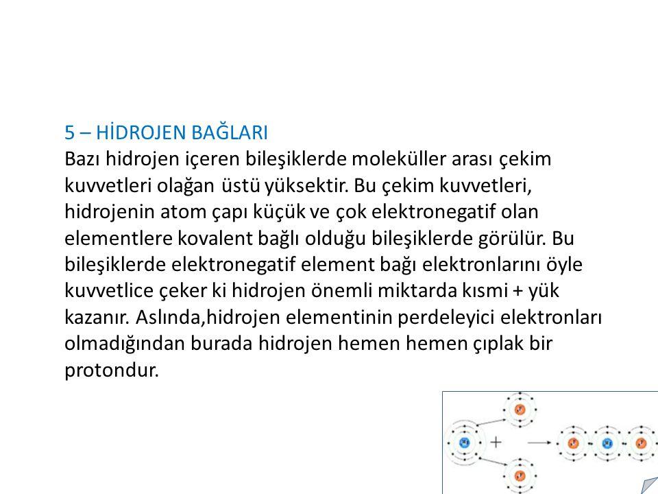 5 – HİDROJEN BAĞLARI Bazı hidrojen içeren bileşiklerde moleküller arası çekim kuvvetleri olağan üstü yüksektir.