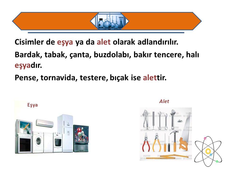 Cisimler de eşya ya da alet olarak adlandırılır. Bardak, tabak, çanta, buzdolabı, bakır tencere, halı eşyadır. Pense, tornavida, testere, bıçak ise al