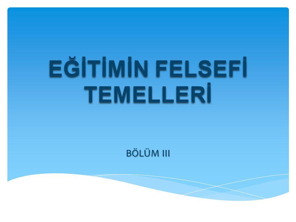 EĞİTİMİN FELSEFİ TEMELLERİ BÖLÜM III