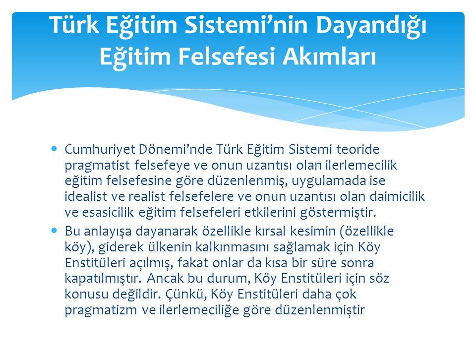 Cumhuriyet Dönemi'nde Türk Eğitim Sistemi teoride pragmatist felsefeye ve onun uzantısı olan ilerlemecilik eğitim felsefesine göre düzenlenmiş, uygula