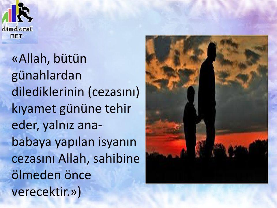 «Allah, bütün günahlardan dilediklerinin (cezasını) kıyamet gününe tehir eder, yalnız ana- babaya yapılan isyanın cezasını Allah, sahibine ölmeden önce verecektir.»)